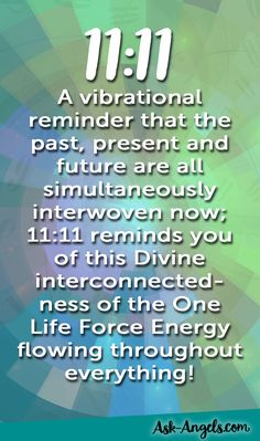 11:11 is a vibrational reminder that the past present and future are all simultaneously interwoven now 11:11 reminds you of this Divine interconnected-ness of the One Life Force Energy flowing throughout everything!