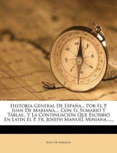 Historia General de Espana... Por El P. Juan de Mariana, ... Con El Sumario y Tablas.. y La Continuacion Que Escribio En Latin El P. Fr. Joseph Man