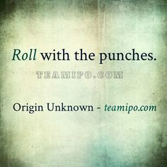 Roll with the punches. – Origin Unknown