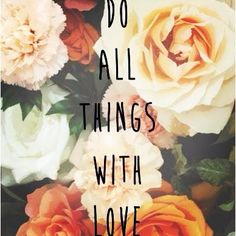"""""""Do all things with love."""" #quotes #love #flowers #smile"""