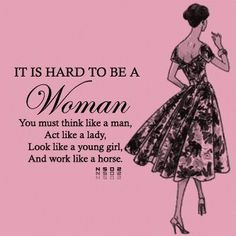 I agree, it's hard to be a woman