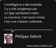 Philippe Geluck : L'intelligence a été inventée il y a très longtemps par un type vachement malin. La connerie, c'est autre chose, c'est une création collective.