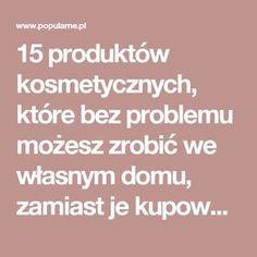 15 produktów kosmetycznych, które bez problemu możesz zrobić we własnym domu, zamiast je kupować   Popularne.pl The Cure, Hair Beauty, Perfume, Spa, Health And Wellness, Diet, Fragrance, Cute Hair