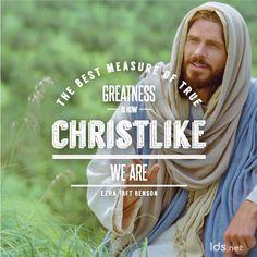 The best measure of true greatness is how christlike we are. Ezra Taft Benson        Christ