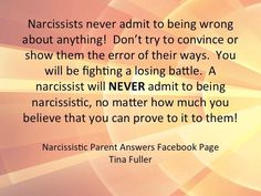 Narcissists never admit to being wrong about anything! Don't try to convince or show them the error of their ways. You will be fighting a losing battle. A narcissist will never admit to being narcissistic, no matter how much you believe that you can prove it to them!
