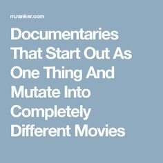 Documentaries That Start Out As One Thing And Mutate Into Completely Different Movies