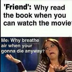 Friend: Why read the book when you can watch the movie? Me: Why breath air when you're gonna die anyway.