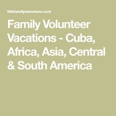 Family Volunteer Vacations - Cuba, Africa, Asia, Central & South America