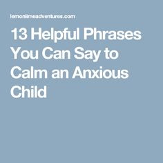 13 Helpful Phrases You Can Say to Calm an Anxious Child