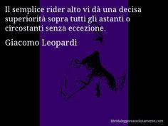 Aforisma di Giacomo Leopardi , Il semplice rider alto vi dà una decisa superiorità sopra tutti gli astanti o circostanti senza eccezione.