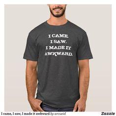 I came, I saw, I made it awkward T-Shirt