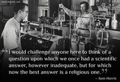 """""""I would challenge anyone here to think of a question upon which we once had a scientific answer, however inadequate, but for which now the best answer is a religious one."""" -Sam Harris"""
