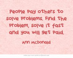 People pay others to solve problems. Find the problem, solve it fast and you will get paid.