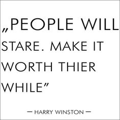 """""""People will stare. Make it worth thier while."""""""