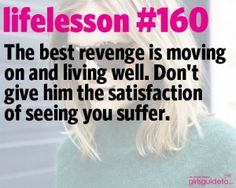The best revenge is moving on and living well. Don't give him the satisfaction of seeing you suffer. via girls guide to
