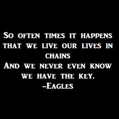 So often times it happens that we live our lives in chains   And we never even know we have the key.  -Eagles read more @ http://indiahottrends.com