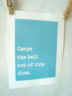 #Fuelisms : Carpe the hell our of this diem.