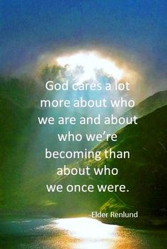God cares more about who we are and about who we're becoming than about who we once were