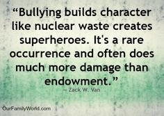 Bullying Myth:  It's just part of growing up, you have to learn to toughen up, you'll be stronger if you take care of the situation yourself.  NOT TRUE!!!  Bullying does not strengthen victims without significant real collateral damage.