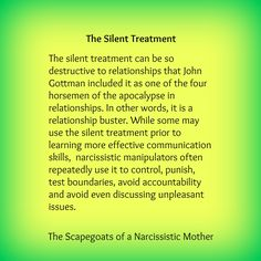 The silent treatment can be so destructive to relationships that John Gottman included it as one of the four horsemen of the apocalypse in relationships. In other words, it is a relationship buster. While some may use the silent treatment prior to learning more effective communication skills, narcissistic manipulators often repeatedly use it to control, punish, test boundaries, avoid accountability and avoid even discussing unpleasant issues.