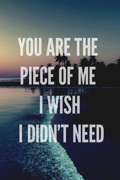 You are the piece of me I wish I didn't need <3
