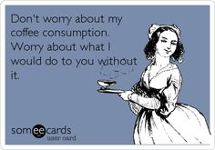 Don't worry about my coffee consumption. Worry about what I would do to you without it.