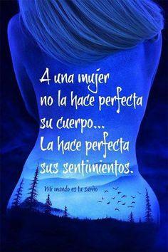 A una mujer no la hace perfecta su cuerpo... La hace perfecta sus sentimientos.