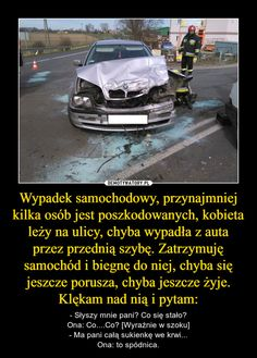 Wypadek samochodowy, przynajmniej kilka osób jest poszkodowanych, kobieta leży na ulicy, chyba wypadła z auta przez przednią szybę. Zatrzymuję samochód i biegnę do niej, chyba się jeszcze porusza, chyba jeszcze żyje. Klękam nad nią i pytam: – - Słyszy mnie pani? Co się stało?Ona: Co....Co? [Wyraźnie w szoku]- Ma pani całą sukienkę we krwi...Ona: to spódnica.