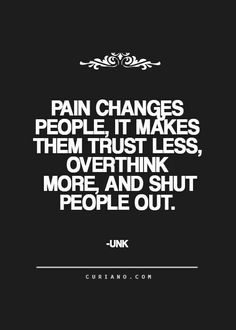 Pain changes people, it makes them trust less, overthink more, and shut people out. Pain can be mental , emotional , or physical . We all have our own demons to tame . When pain is physical , it plays on your emotional and mental well being as well . Be kind to one another ; you do not know the battle someone is fighting .