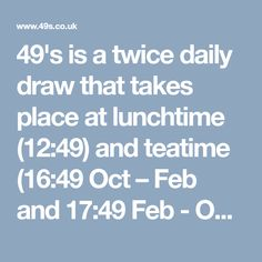 49's is a twice daily draw that takes place at lunchtime (12:49) and teatime (16:49 Oct – Feb and 17:49 Feb - Oct) everyday