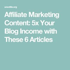 Affiliate Marketing Content: 5x Your Blog Income with These 6 Articles