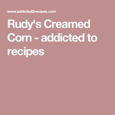 Rudy's Creamed Corn - addicted to recipes