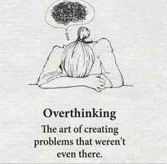 Overthinking - The art of creating problems that weren't even there.