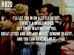"""""""I'll let you in on a little secret, there's a whole world out there waiting for you. Great cities and art and music. Genuine beauty, and you can have all of it."""" -Klaus; The Vampire Diaries  quote submitted by dam0nis-sex"""
