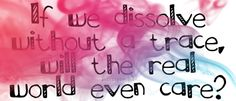 I love this quote, cuz' it's so true. If we were to all disappear, would the REAL world even care? But God always does care, so we don't have to worry. Love it:)