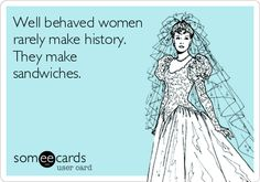 Well behaved women rarely make history. They make sandwiches.