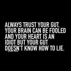 Rebel Circus: Always trust your gut. Your brain can be fooled, and your heart is an idiot. But your gut doesn't know how to lie.