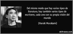 Del mismo modo que hay varios tipos de literatura, hay también varios tipos de escritores, cada uno con su propia visión del mundo (Haruki Murakami)