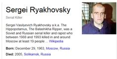 Sergei Vasilyevich Ryakhovsky (29 December 1962 - 21 January 2005, Russian: Серге́й Васильевич Ряховский) a.k.a. The Hippopotamus, The Balashikha Ripper, was a Soviet and Russian serial killer and rapist who between 1988 and 1993 killed in and around Moscow at least 19 people aged 14 to 78 years including 12 women, five men and two boys. He also assaulted six other victims, who survived.