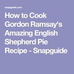 How to Cook Gordon Ramsay's Amazing English Shepherd Pie Recipe - Snapguide