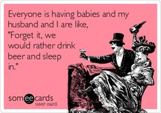 Everyone is having babies and my husband and I are like, 'Forget it, we would rather drink beer and sleep in.'