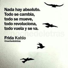 nada hay absoluto, todo se cambia, todo se mueve, todo revoluciona, todo vuela y se va. Frida Kahlo #frases