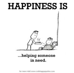 Happiness is, helping someone in need. - Cute Happy Quotes