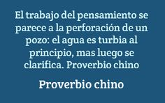El trabajo del pensamiento se parece a la perforación de un pozo: el agua es turbia al principio, mas luego se clarifica. Proverbio chino #Frases