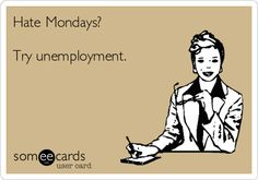 Free and Funny Workplace Ecard: Hate Mondays? Try unemployment. Create and send your own custom Workplace ecard. Funny Relatable Quotes, Funny Picture Quotes, Funny Pictures, Hr Humor, I Hate Mondays, Dark Thoughts, Work Memes, E Cards, Someecards