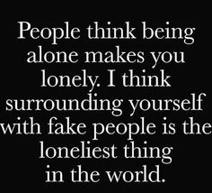 "It's the absolute truth. I'd rather be alone than with ""false friends."""