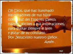 Oh Dios, que has iluminado los corazones de tus hijos como luz del Espiritu Santo; haznos dociles a sus inspiraciones para buscar siempre el bien y gozar de su consuelo. Por Jesucristo nuestro Señor.                                           Amen
