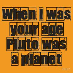 When I was your age Pluto was a planet...