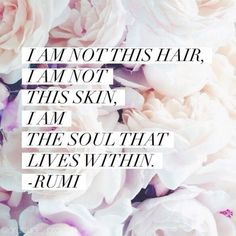 I am not this hair, I am not this skin, I am the soul that lives within. ~ Rumi