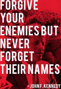 Forgive your enemies but never forget their names. - John F. Kennedy